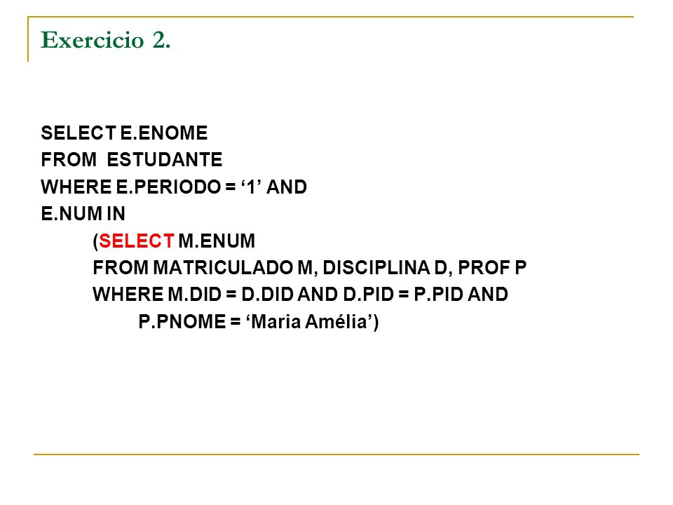 Exercicio 2. SELECT E.ENOME FROM ESTUDANTE WHERE E.PERIODO = 1 AND E.NUM IN (SELECT M.ENUM FROM MATRICULADO M, DISCIPLINA D, PROF P WHERE M.DID = D.DI