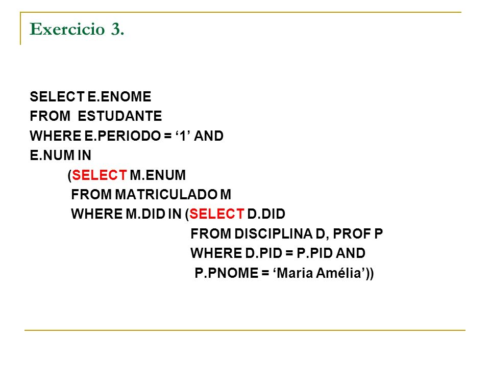 Exercicio 3. SELECT E.ENOME FROM ESTUDANTE WHERE E.PERIODO = 1 AND E.NUM IN (SELECT M.ENUM FROM MATRICULADO M WHERE M.DID IN (SELECT D.DID FROM DISCIP
