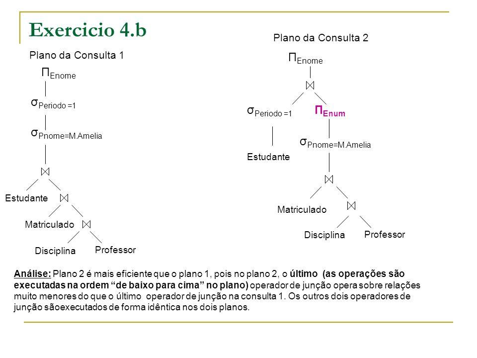 Exercicio 4.b Plano da Consulta 1 Plano da Consulta 2 Π Enome σ Pnome=M.Amelia σ Periodo =1 Estudante Matriculado Disciplina Professor Matriculado Disciplina Professor Estudante σ Periodo =1 Π Enum σ Pnome=M.Amelia Π Enome Análise: Plano 2 é mais eficiente que o plano 1, pois no plano 2, o último (as operações são executadas na ordem de baixo para cima no plano) operador de junção opera sobre relações muito menores do que o último operador de junção na consulta 1.