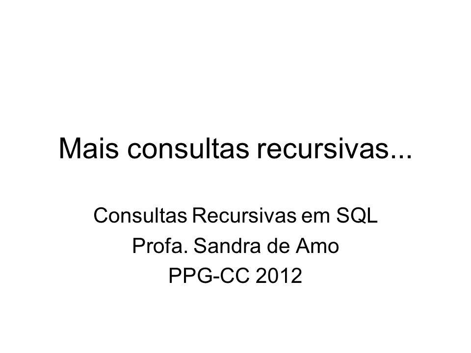 Mais consultas recursivas... Consultas Recursivas em SQL Profa. Sandra de Amo PPG-CC 2012