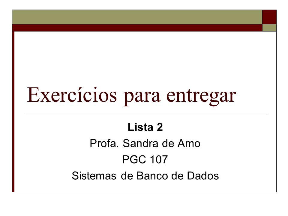 Exercícios para entregar Lista 2 Profa. Sandra de Amo PGC 107 Sistemas de Banco de Dados