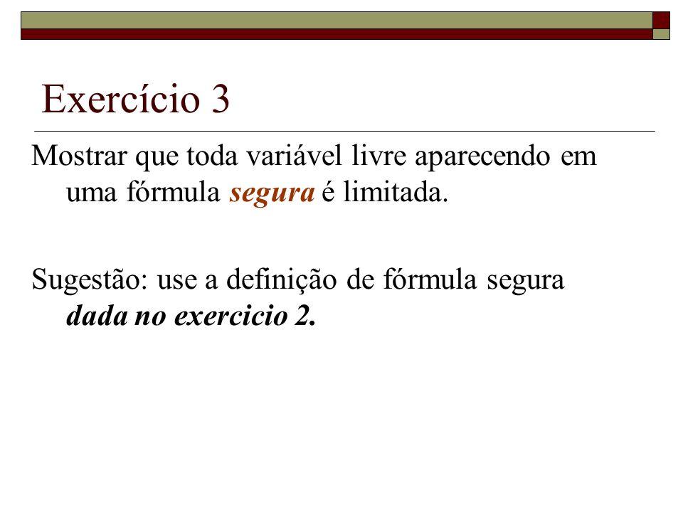 Exercício 3 Mostrar que toda variável livre aparecendo em uma fórmula segura é limitada. Sugestão: use a definição de fórmula segura dada no exercicio