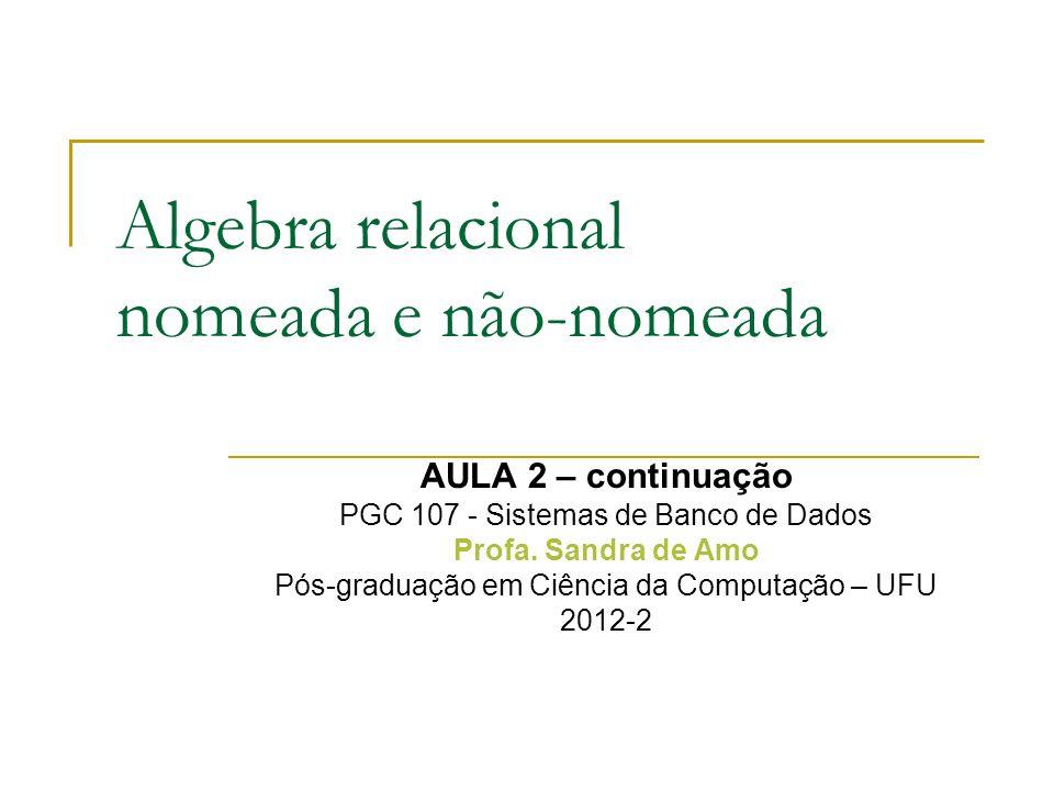 Algebra relacional nomeada e não-nomeada AULA 2 – continuação PGC 107 - Sistemas de Banco de Dados Profa. Sandra de Amo Pós-graduação em Ciência da Co