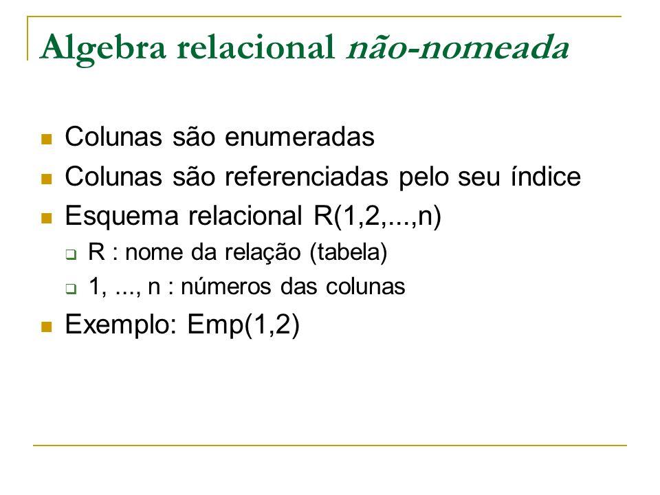 Algebra relacional não-nomeada Colunas são enumeradas Colunas são referenciadas pelo seu índice Esquema relacional R(1,2,...,n) R : nome da relação (t