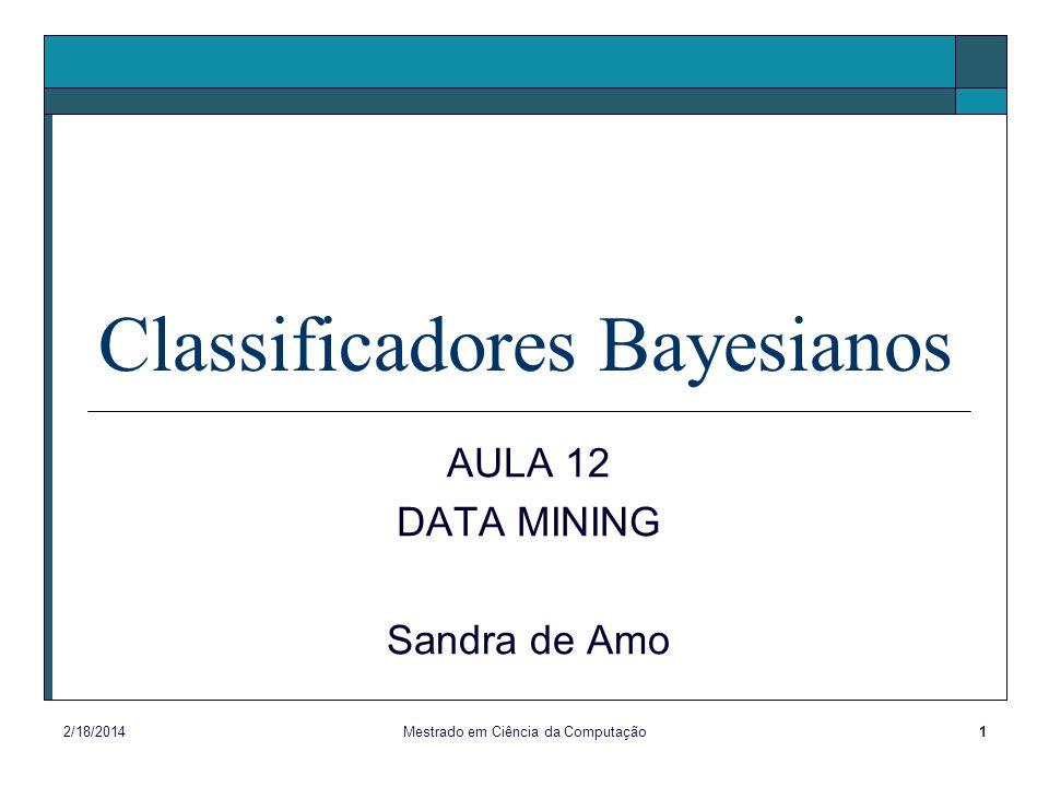 2/18/2014Mestrado em Ciência da Computação1 Classificadores Bayesianos AULA 12 DATA MINING Sandra de Amo