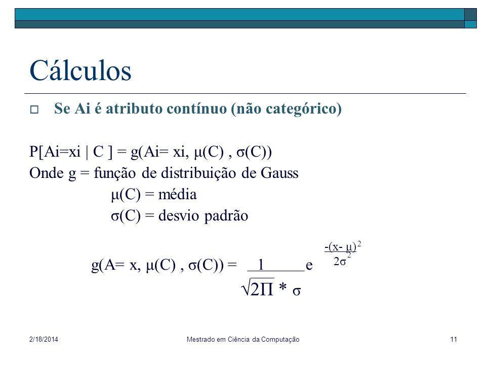 2/18/2014Mestrado em Ciência da Computação11 Cálculos Se Ai é atributo contínuo (não categórico) P[Ai=xi | C ] = g(Ai= xi, μ(C), σ(C)) Onde g = função