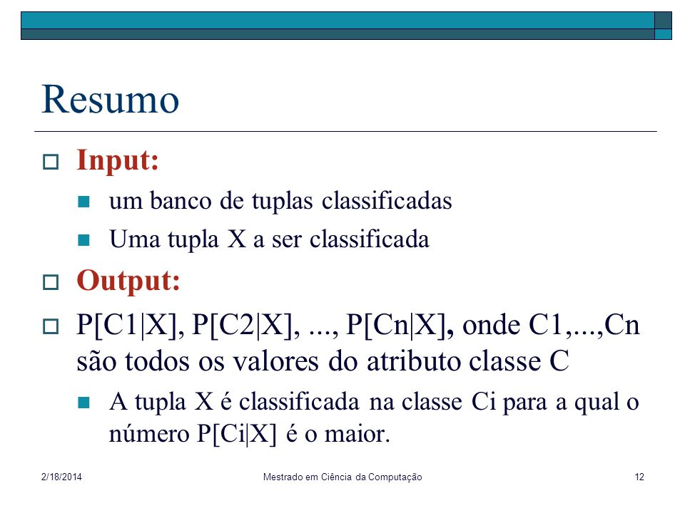 2/18/2014Mestrado em Ciência da Computação12 Resumo Input: um banco de tuplas classificadas Uma tupla X a ser classificada Output: P[C1|X], P[C2|X],..