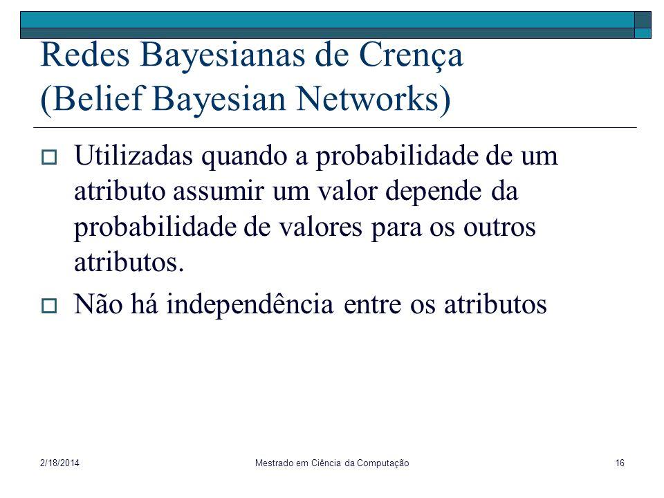 2/18/2014Mestrado em Ciência da Computação16 Redes Bayesianas de Crença (Belief Bayesian Networks) Utilizadas quando a probabilidade de um atributo as