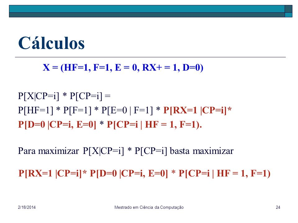 2/18/2014Mestrado em Ciência da Computação24 Cálculos X = (HF=1, F=1, E = 0, RX+ = 1, D=0) P[X|CP=i] * P[CP=i] = P[HF=1] * P[F=1] * P[E=0 | F=1] * P[R