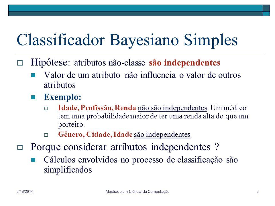 2/18/2014Mestrado em Ciência da Computação3 Classificador Bayesiano Simples Hipótese: atributos não-classe são independentes Valor de um atributo não