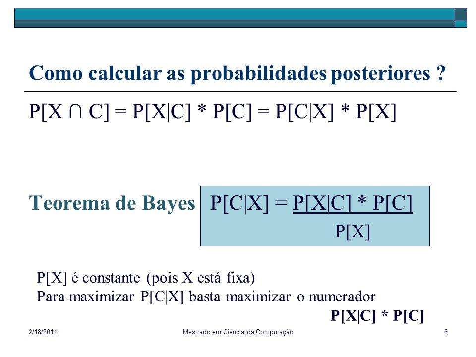 2/18/2014Mestrado em Ciência da Computação6 Como calcular as probabilidades posteriores ? P[X C] = P[X|C] * P[C] = P[C|X] * P[X] Teorema de Bayes P[C|