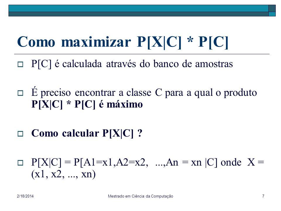 2/18/2014Mestrado em Ciência da Computação8 Classificador Bayesiano Naïve Hipótese: Independência condicional dos atributos A1,...,An dado C A1,..., An são ditos independentes dado C se P[A i =x i   A 1 =x 1,..., A i-1 =x i-1,...,A n =x n,C] = P[A i =x i   C] para todo i {1,...,n}