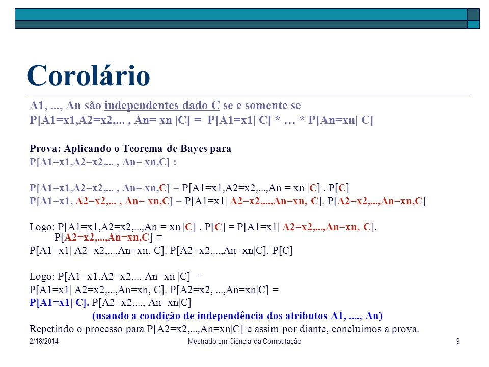 2/18/2014Mestrado em Ciência da Computação9 Corolário A1,..., An são independentes dado C se e somente se P[A1=x1,A2=x2,..., An= xn |C] = P[A1=x1| C]