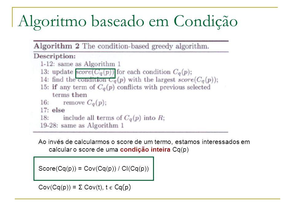Algoritmo baseado em Condição Ao invés de calcularmos o score de um termo, estamos interessados em calcular o score de uma condição inteira Cq(p) Score(Cq(p)) = Cov(Cq(p)) / CI(Cq(p)) Cov(Cq(p)) = Σ Cov(t), t Cq(p)