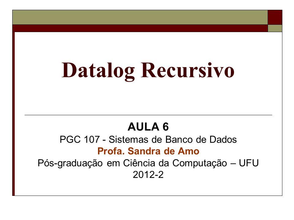 Datalog Recursivo AULA 6 PGC 107 - Sistemas de Banco de Dados Profa.