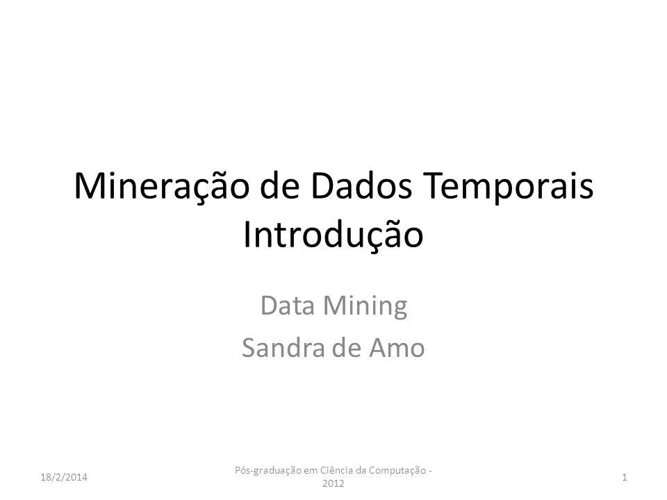 Mineração de Dados Temporais Introdução Data Mining Sandra de Amo 18/2/20141 Pós-graduação em Ciência da Computação - 2012
