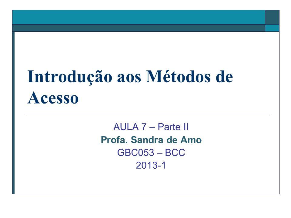 Introdução aos Métodos de Acesso AULA 7 – Parte II Profa. Sandra de Amo GBC053 – BCC 2013-1