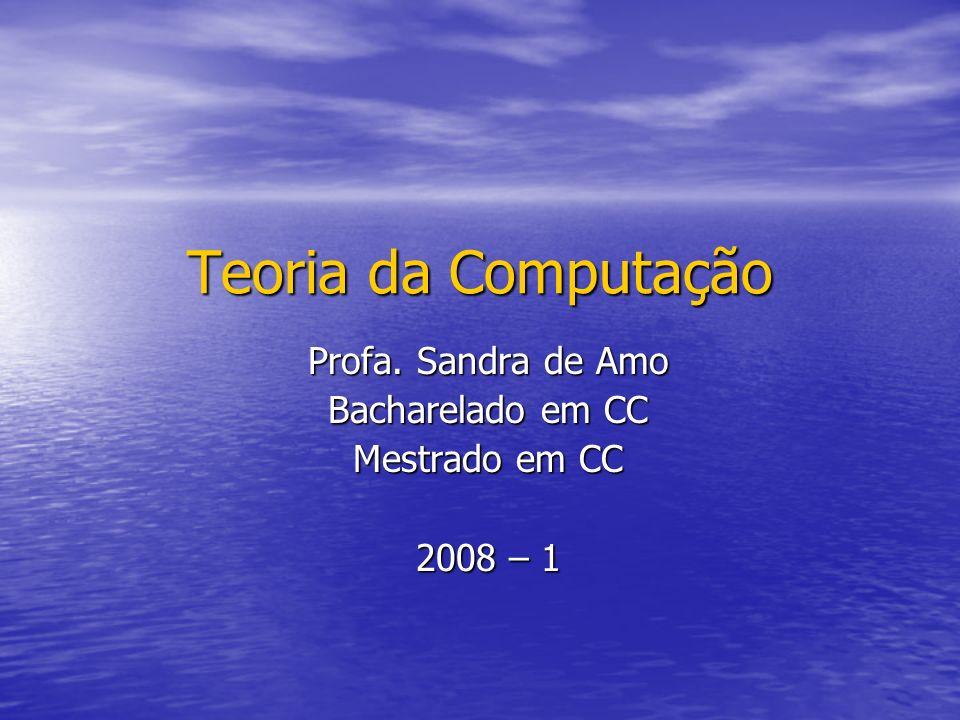 Teoria da Computação Profa. Sandra de Amo Bacharelado em CC Mestrado em CC 2008 – 1