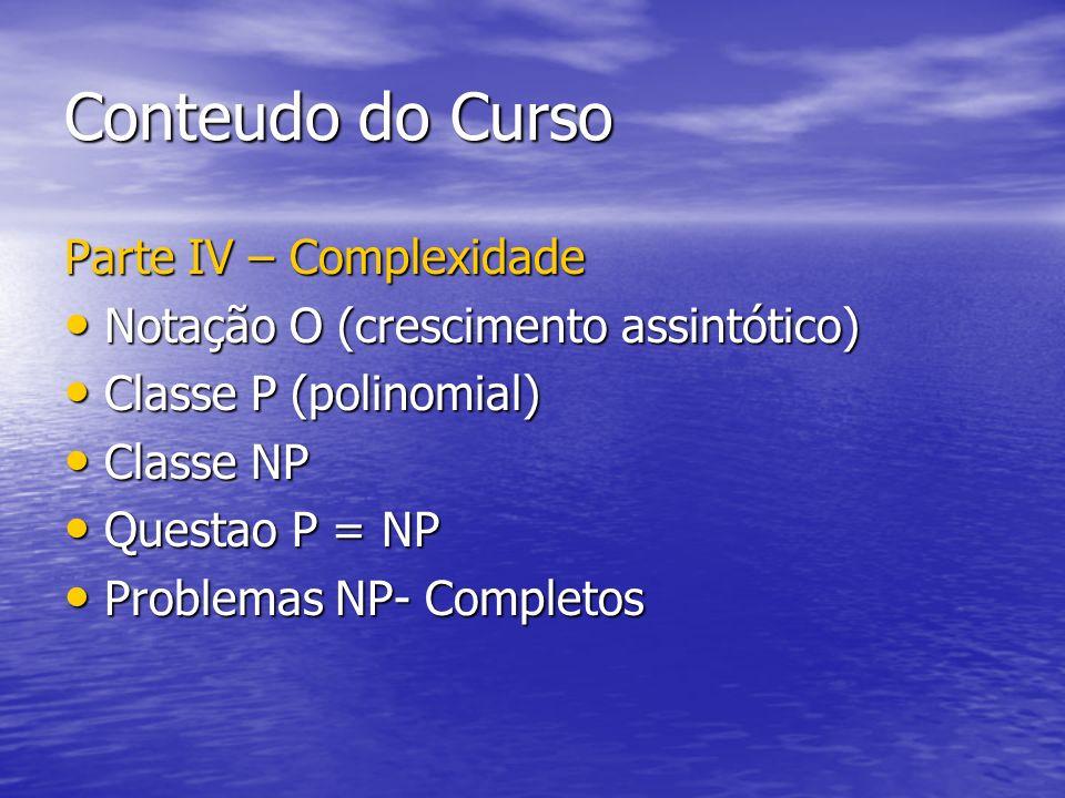 Conteudo do Curso Parte IV – Complexidade Notação O (crescimento assintótico) Notação O (crescimento assintótico) Classe P (polinomial) Classe P (poli