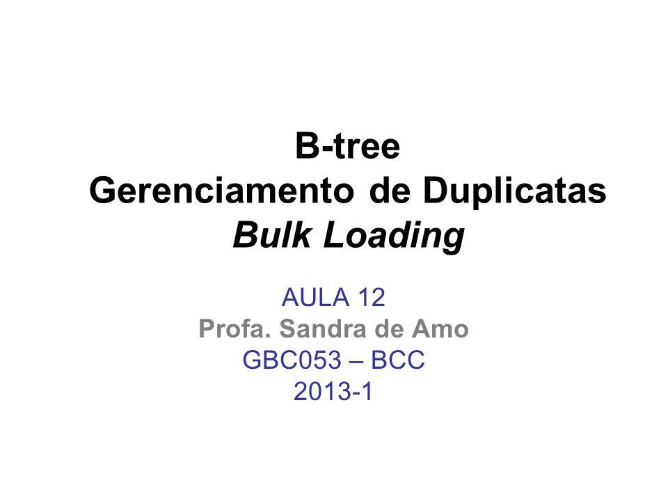 B-tree Gerenciamento de Duplicatas Bulk Loading AULA 12 Profa. Sandra de Amo GBC053 – BCC 2013-1
