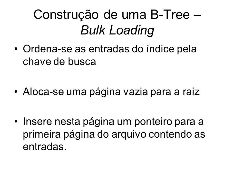 Construção de uma B-Tree – Bulk Loading Ordena-se as entradas do índice pela chave de busca Aloca-se uma página vazia para a raiz Insere nesta página um ponteiro para a primeira página do arquivo contendo as entradas.