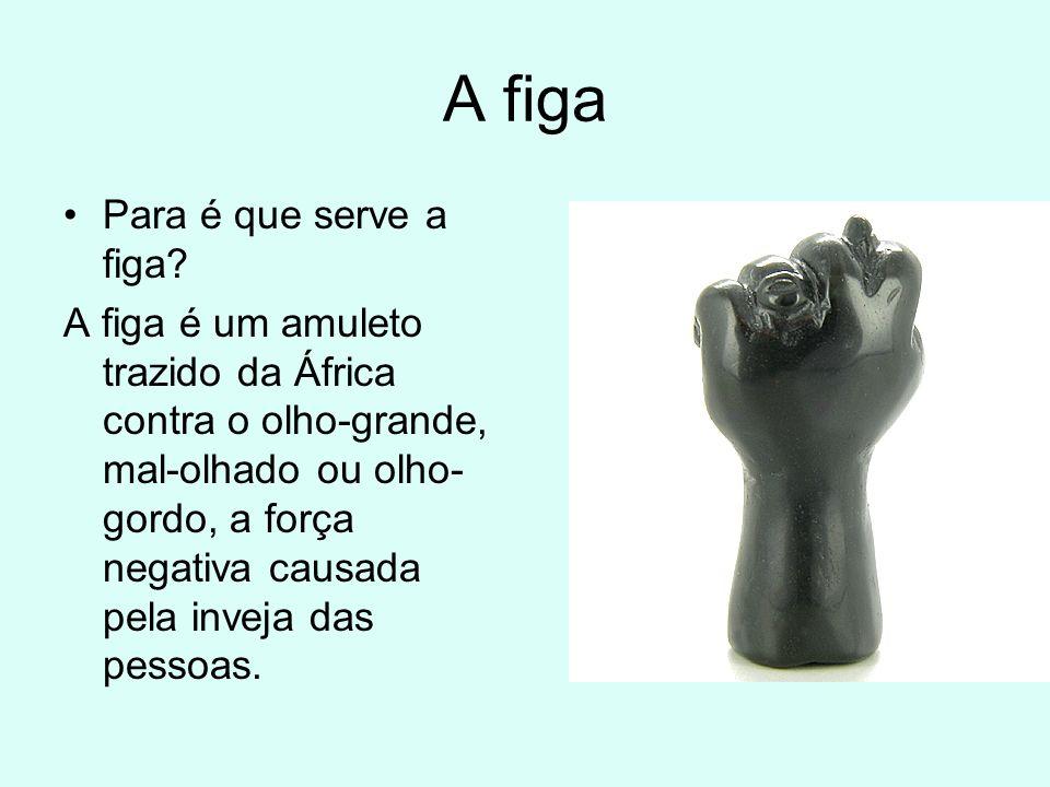 A figa Para é que serve a figa? A figa é um amuleto trazido da África contra o olho-grande, mal-olhado ou olho- gordo, a força negativa causada pela i