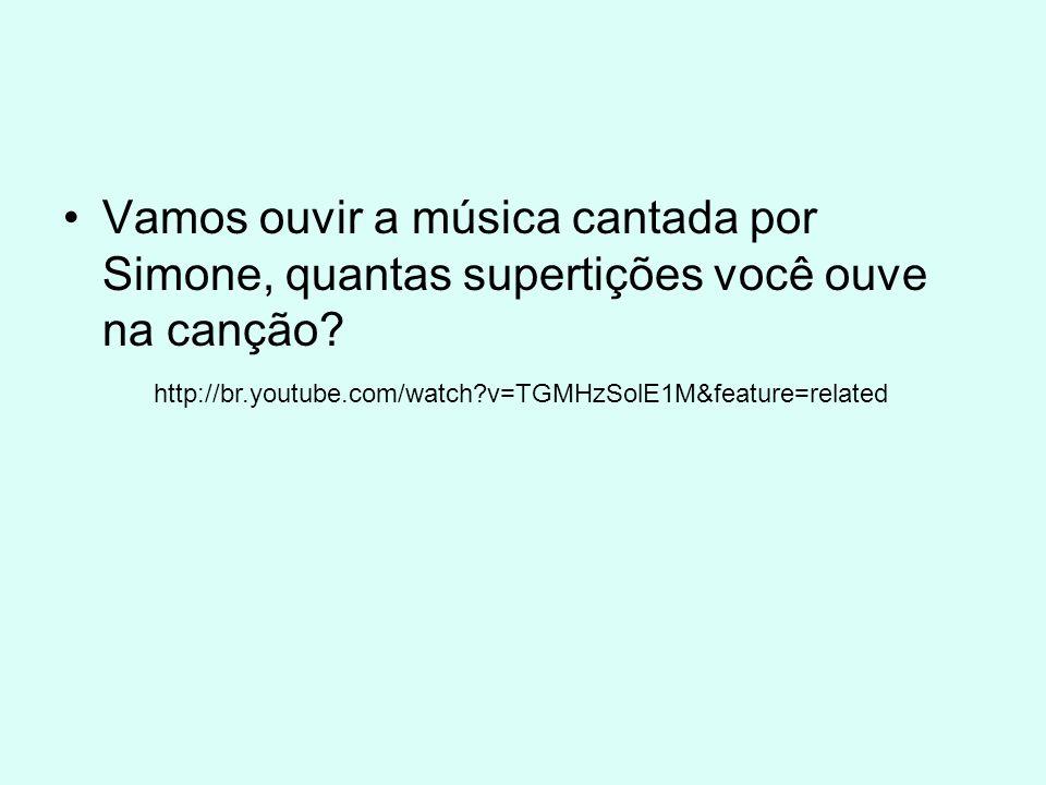 Vamos ouvir a música cantada por Simone, quantas supertições você ouve na canção? http://br.youtube.com/watch?v=TGMHzSolE1M&feature=related