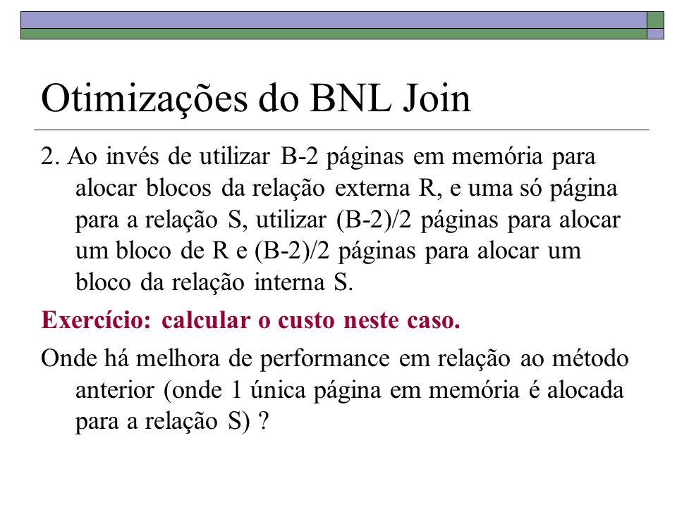 Otimizações do BNL Join 2. Ao invés de utilizar B-2 páginas em memória para alocar blocos da relação externa R, e uma só página para a relação S, util