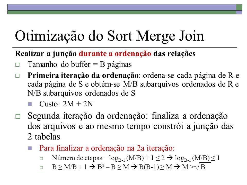 Otimização do Sort Merge Join Realizar a junção durante a ordenação das relações Tamanho do buffer = B páginas Primeira iteração da ordenação: ordena-se cada página de R e cada página de S e obtém-se M/B subarquivos ordenados de R e N/B subarquivos ordenados de S Custo: 2M + 2N Segunda iteração da ordenação: finaliza a ordenação dos arquivos e ao mesmo tempo constrói a junção das 2 tabelas Para finalizar a ordenação na 2a iteração: Número de etapas = log B-1 (M/B) + 1 2 log B-1 (M/B) 1 B M/B + 1 B 2 – B M B(B-1) M M > B