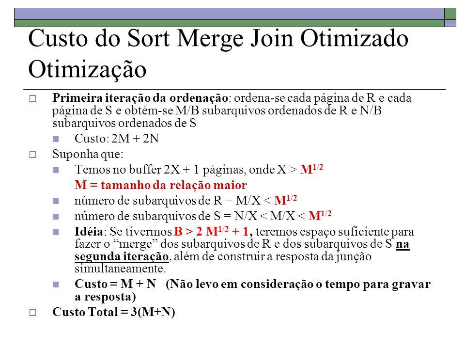Custo do Sort Merge Join Otimizado Otimização Primeira iteração da ordenação: ordena-se cada página de R e cada página de S e obtém-se M/B subarquivos ordenados de R e N/B subarquivos ordenados de S Custo: 2M + 2N Suponha que: Temos no buffer 2X + 1 páginas, onde X > M 1/2 M = tamanho da relação maior número de subarquivos de R = M/X < M 1/2 número de subarquivos de S = N/X < M/X < M 1/2 Idéia: Se tivermos B > 2 M 1/2 + 1, teremos espaço suficiente para fazer o merge dos subarquivos de R e dos subarquivos de S na segunda iteração, além de construir a resposta da junção simultaneamente.