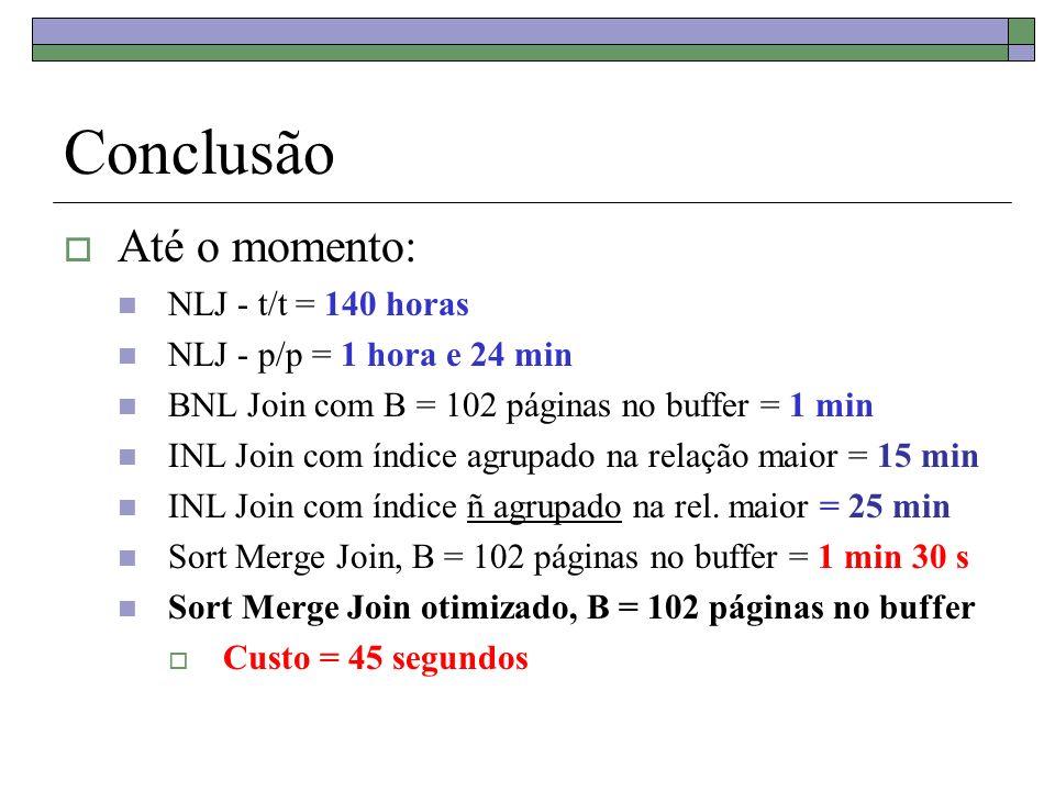 Conclusão Até o momento: NLJ - t/t = 140 horas NLJ - p/p = 1 hora e 24 min BNL Join com B = 102 páginas no buffer = 1 min INL Join com índice agrupado