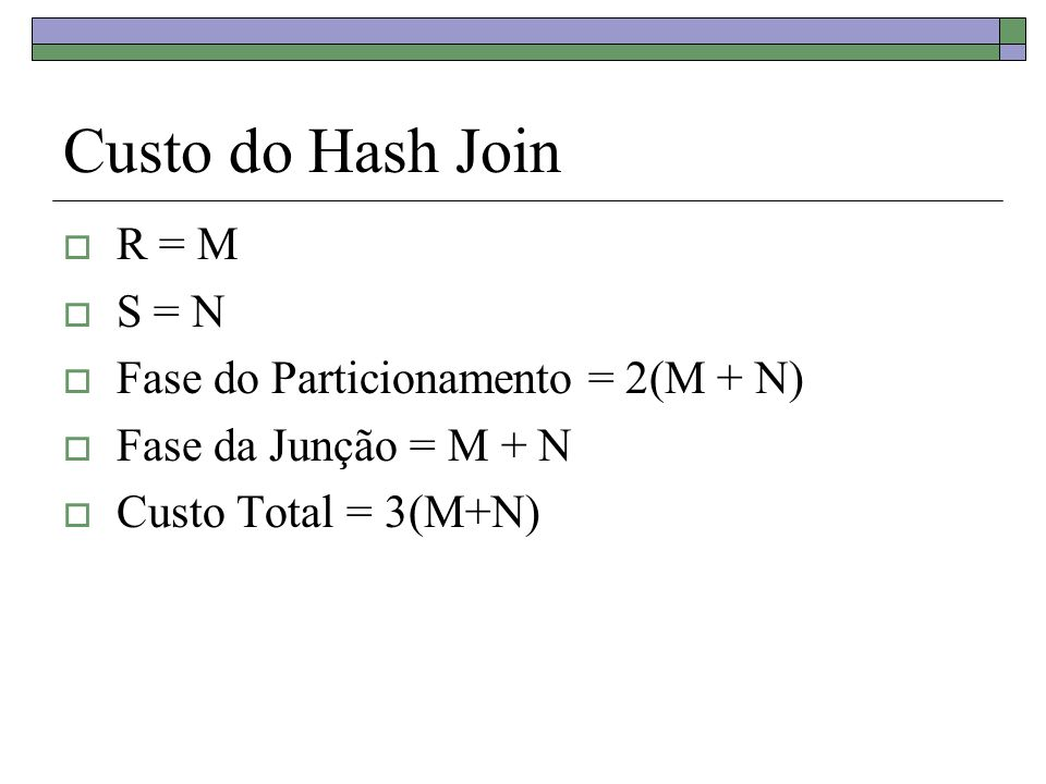 Custo do Hash Join R = M S = N Fase do Particionamento = 2(M + N) Fase da Junção = M + N Custo Total = 3(M+N)