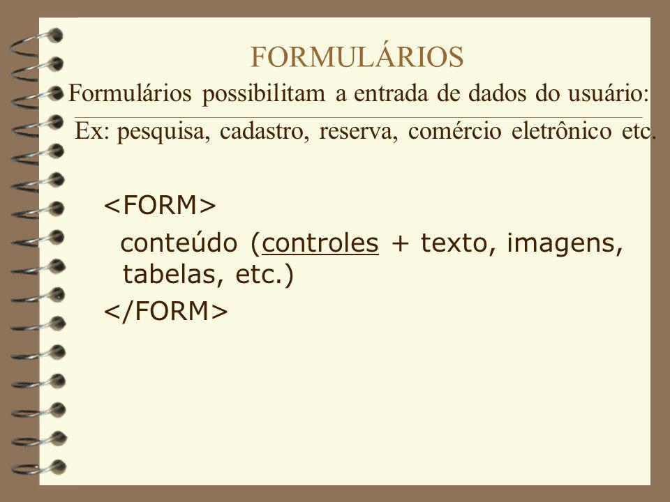FORMULÁRIOS Formulários possibilitam a entrada de dados do usuário: Ex: pesquisa, cadastro, reserva, comércio eletrônico etc. conteúdo (controles + te