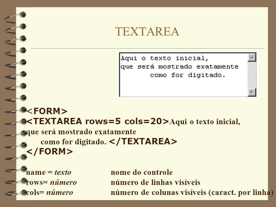 TEXTAREA Aqui o texto inicial, que será mostrado exatamente como for digitado. name = texto nome do controle rows= número número de linhas visíveis co