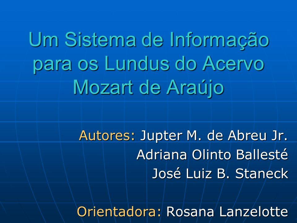 Um Sistema de Informação para os Lundus do Acervo Mozart de Araújo Autores: Jupter M. de Abreu Jr. Adriana Olinto Ballesté Adriana Olinto Ballesté Jos