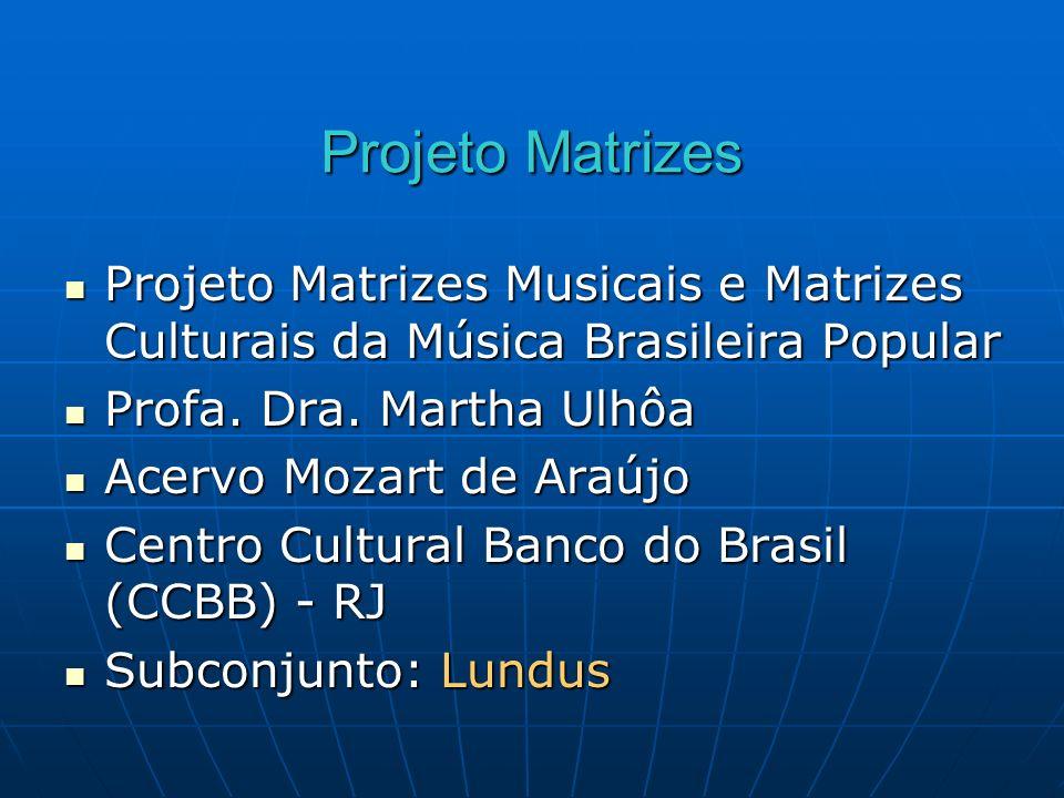 Projeto Matrizes Projeto Matrizes Musicais e Matrizes Culturais da Música Brasileira Popular Projeto Matrizes Musicais e Matrizes Culturais da Música