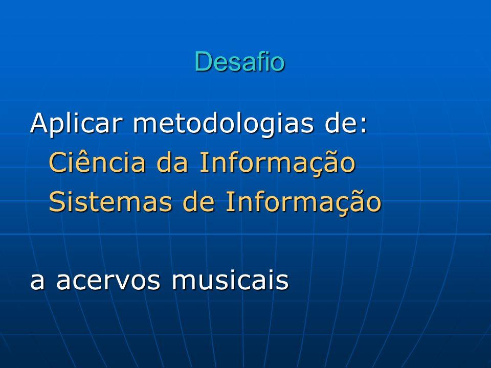 Desafio Aplicar metodologias de: Ciência da Informação Sistemas de Informação a acervos musicais