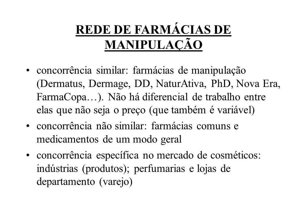 REDE DE FARMÁCIAS DE MANIPULAÇÃO concorrência similar: farmácias de manipulação (Dermatus, Dermage, DD, NaturAtiva, PhD, Nova Era, FarmaCopa…). Não há