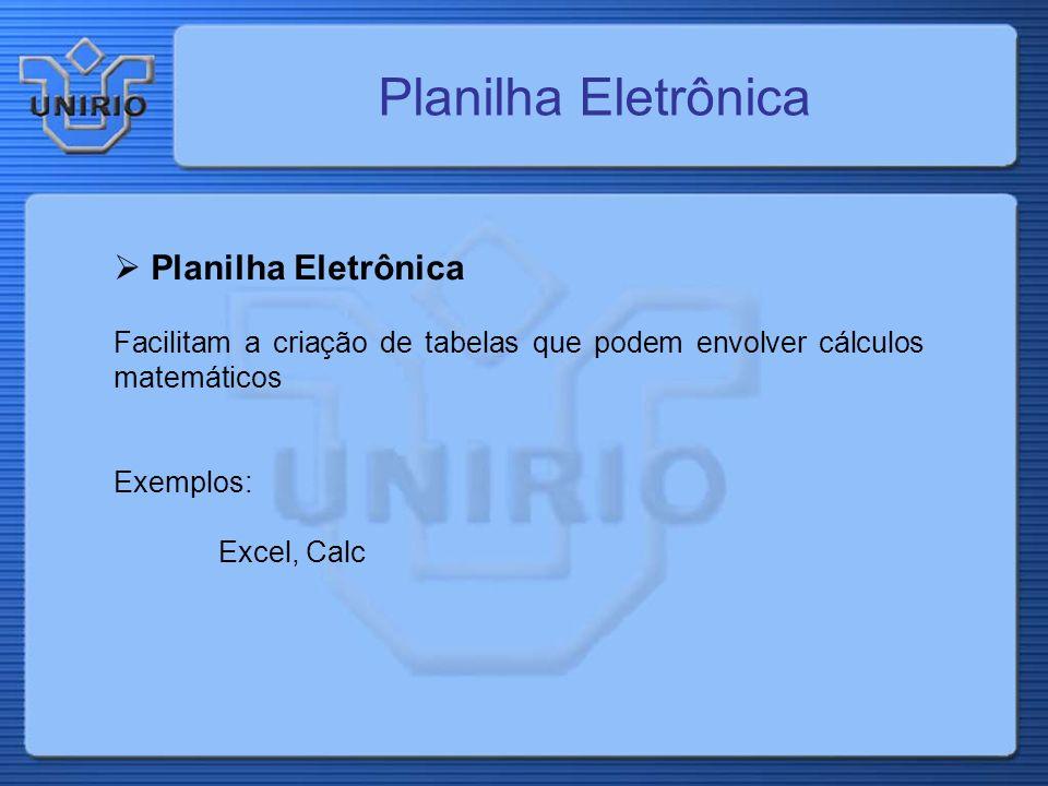 Planilha Eletrônica Facilitam a criação de tabelas que podem envolver cálculos matemáticos Exemplos: Excel, Calc