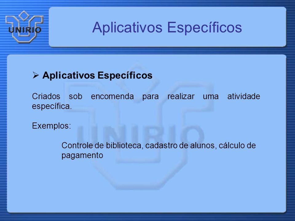 Aplicativos Específicos Criados sob encomenda para realizar uma atividade específica. Exemplos: Controle de biblioteca, cadastro de alunos, cálculo de