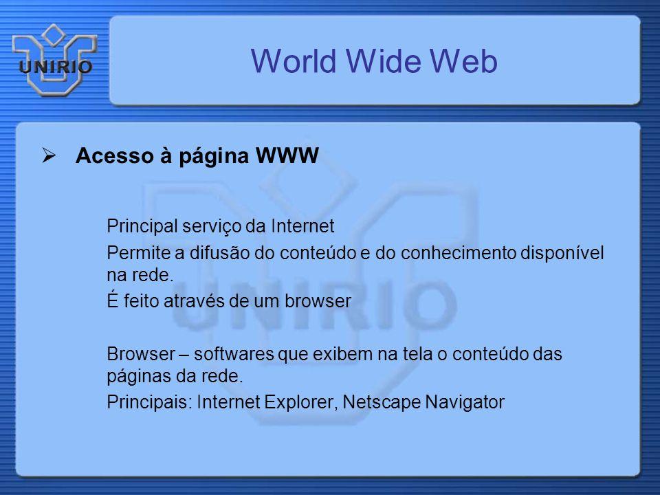 Acesso à página WWW Principal serviço da Internet Permite a difusão do conteúdo e do conhecimento disponível na rede. É feito através de um browser Br