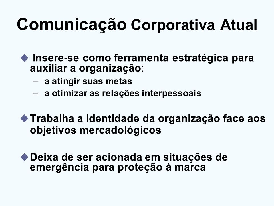 Comunicação Corporativa Atual Insere-se como ferramenta estratégica para auxiliar a organização: – a atingir suas metas – a otimizar as relações inter