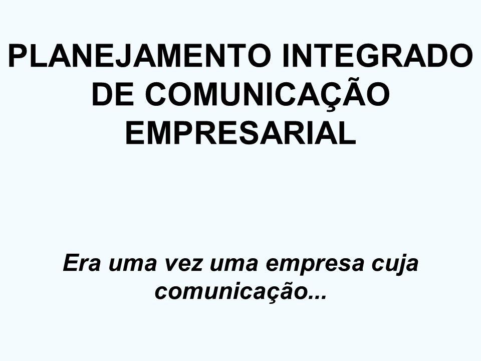 PLANEJAMENTO INTEGRADO DE COMUNICAÇÃO EMPRESARIAL Era uma vez uma empresa cuja comunicação...
