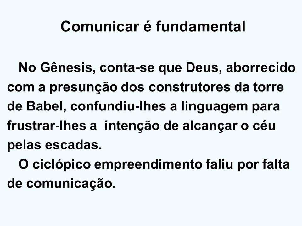 Comunicar é fundamental No Gênesis, conta-se que Deus, aborrecido com a presunção dos construtores da torre de Babel, confundiu-lhes a linguagem para
