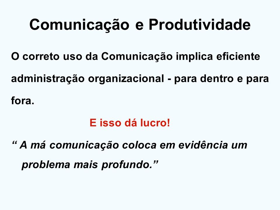 Comunicação e Produtividade O correto uso da Comunicação implica eficiente administração organizacional - para dentro e para fora. E isso dá lucro! A