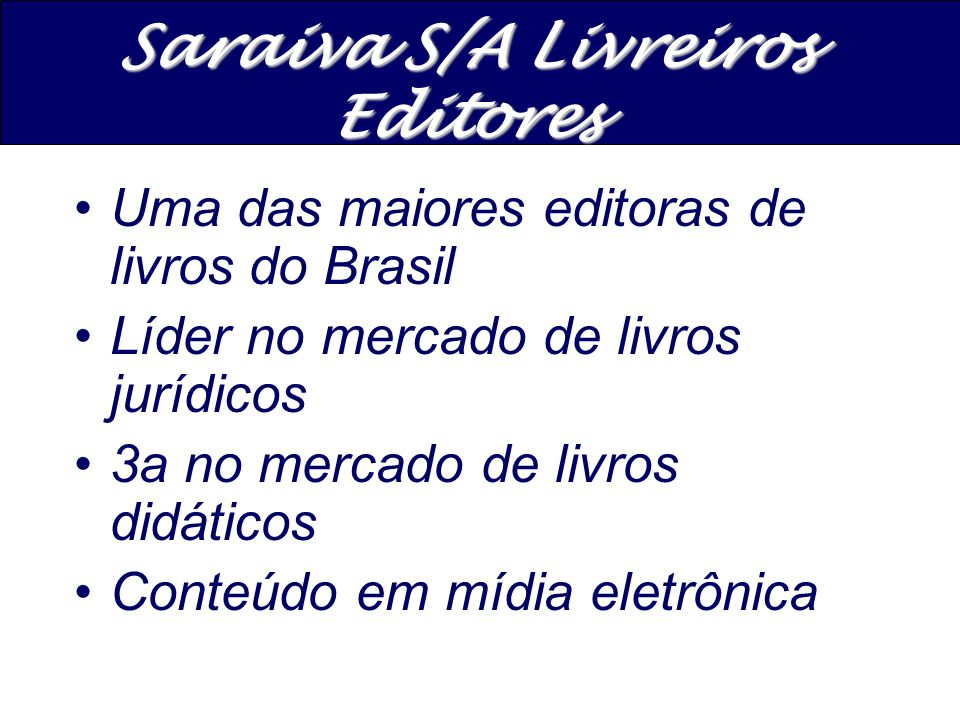 A maior rede de Livrarias do Brasil Pioneira no conceito de Megastore A maior varejista on linede livros no Brasil 32 lojas, 13 Megastores e 19 lojas tradicionais Livraria e Papelaria Saraiva S/A
