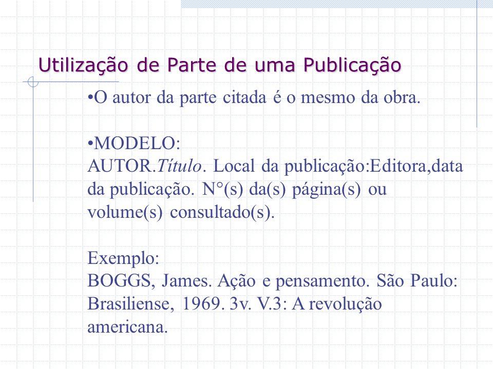 Utilização de Parte de uma Publicação O autor da parte citada é o mesmo da obra. MODELO: AUTOR.Título. Local da publicação:Editora,data da publicação.