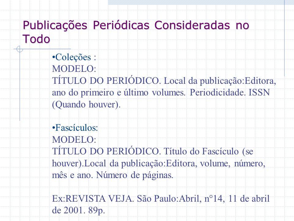 Publicações Periódicas Consideradas no Todo Coleções : MODELO: TÍTULO DO PERIÓDICO. Local da publicação:Editora, ano do primeiro e último volumes. Per