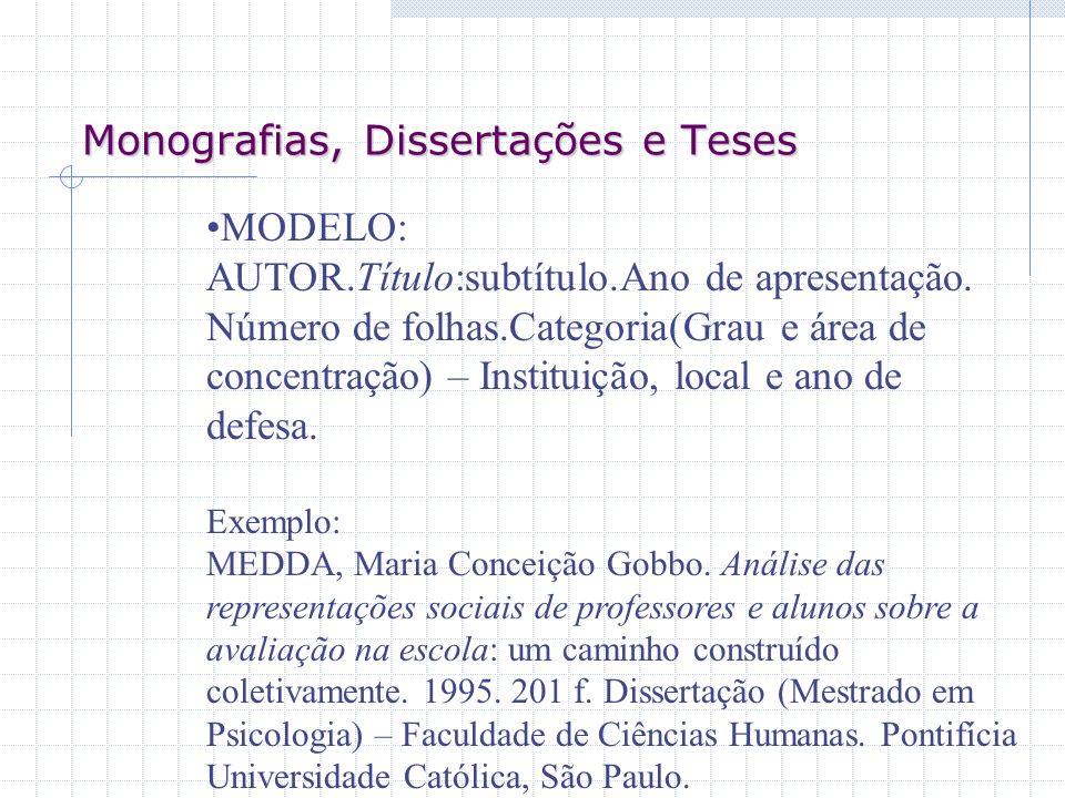 Monografias, Dissertações e Teses MODELO: AUTOR.Título:subtítulo.Ano de apresentação. Número de folhas.Categoria(Grau e área de concentração) – Instit
