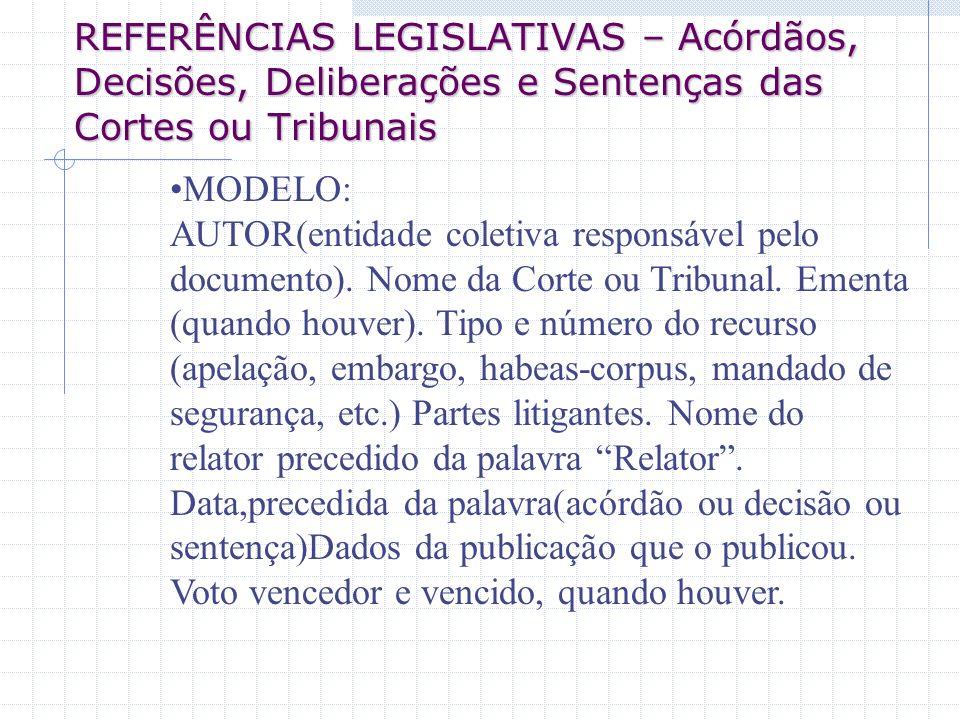 REFERÊNCIAS LEGISLATIVAS – Acórdãos, Decisões, Deliberações e Sentenças das Cortes ou Tribunais MODELO: AUTOR(entidade coletiva responsável pelo docum